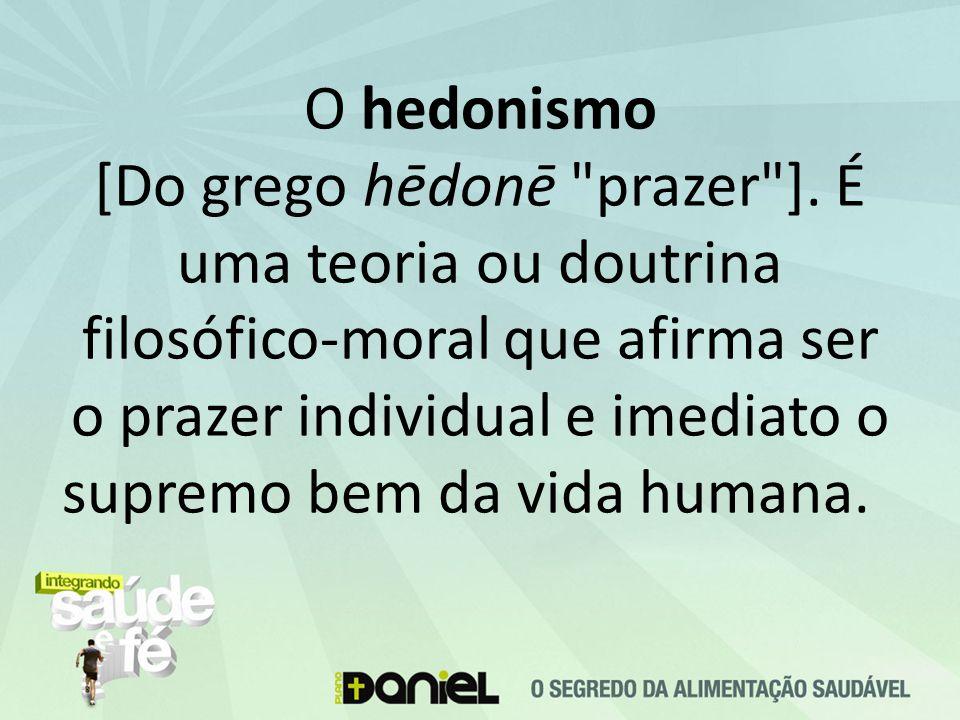 O hedonismo [Do grego hēdonē prazer ]
